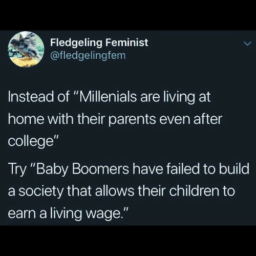 "Children, College, and Parents: Fledgeling Feminist  @fledgelingfem  Instead of ""Millenials are living at  home with their parents even after  college""  Try ""Baby Boomers have failed to build  a society that allows their children to  earn a living wage."""
