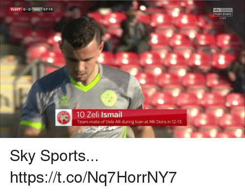 Main Event: FLEET 0-0 I WAL 157: 1 5  sky sports  main event  LIVE  10 Zeli Ismail  Team-mate of Dele Alli during loan at MK Dons in 12-13 Sky Sports... https://t.co/Nq7HorrNY7