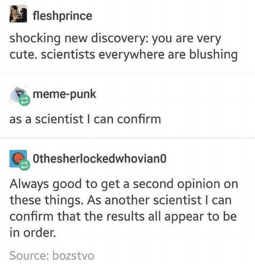 Confirmated: fleshprince  shocking new discovery: you are very  cute. scientists everywhere are blushing  meme-punk  as a scientist I can confirm  Othesherlockedwhovian0  Always good to get a second opinion on  these things. As another scientist I can  confirm that the results all appear to be  in order.  Source: bozstvo