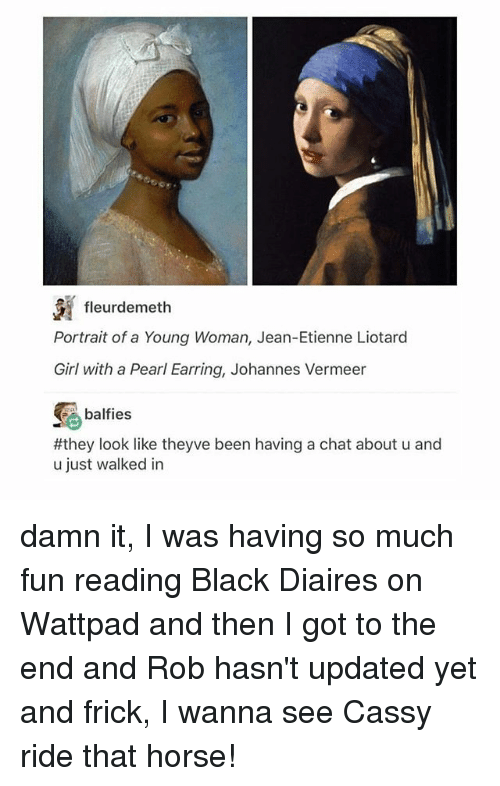 earring: fleurdemeth  Portrait of a Young Woman, Jean-Etienne Liotard  Girl with a Pearl Earring, Johannes Vermeer  balfies  #they look like theyve been having a chat about u and  u just walked in damn it, I was having so much fun reading Black Diaires on Wattpad and then I got to the end and Rob hasn't updated yet and frick, I wanna see Cassy ride that horse!