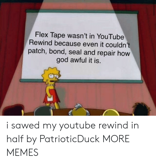 Dank, Flexing, and God: Flex Tape wasn't in YouTube  Rewind because even it couldn't  patch, bond, seal and repair hovw  god awful it is. i sawed my youtube rewind in half by PatrioticDuck MORE MEMES