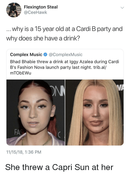 Iggy Azalea: Flexington Steal  @CeeHawk  why is a 15 year old at a Cardi B party and  why does she have a drink?  Complex Music @ComplexMusic  Bhad Bhabie threw a drink at Iggy Azalea during Cardi  B's Fashion Nova launch party last night. trib.al/  mTObEWu  FA  11/15/18, 1:36 PM She threw a Capri Sun at her