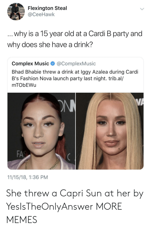 Complex, Dank, and Fashion: Flexington Steal  @CeeHawk  why is a 15 year old at a Cardi B party and  why does she have a drink?  Complex Music @ComplexMusic  Bhad Bhabie threw a drink at Iggy Azalea during Cardi  B's Fashion Nova launch party last night. trib.al/  mTObEWu  FA  11/15/18, 1:36 PM She threw a Capri Sun at her by YesIsTheOnlyAnswer MORE MEMES