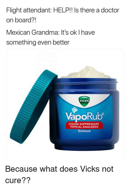 Because What: Flight attendant: HELP!! Is there a doctor  on board?!  Mexican Grandma: It's ok I have  something even better  VICKS  VapoRub  ORU  COUGH SUPPRESSANT  TOPICAL ANALGESIC  Ointment Because what does Vicks not cure??