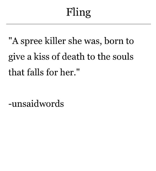 "Death, Kiss, and Her: Fling  ""A spree killer she was, born to  give a kiss of death to the souls  that falls for her.""  -unsaidwords"