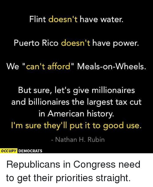 "Rubin: Flint doesn't have water.  Puerto Rico doesn't have power.  We ""can't afford"" Meals-on-Wheels.  But sure, let's give millionaires  and billionaires the largest tax cut  in American history  I'm sure they'll put it to good use.  Nathan H. Rubin  OCCUPY  DEMOCRATS Republicans in Congress need to get their priorities straight."