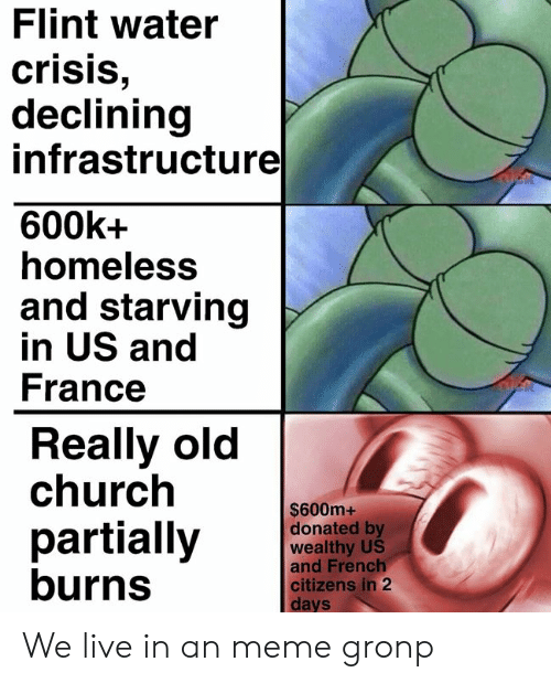 flint: Flint water  crisis  declining  infrastructure  600k+  homeless  and starving  in US and  France  Really old  church  $600m+  donated by  wealthy US  and French  partially  burns  citizens in 2  Cl  days We live in an meme gronp