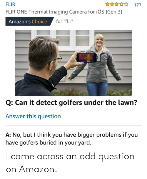 """amazons: FLIR  FLIR ONE Thermal Imaging Camera for iOS (Gen 3)  An177  Amazon's Choice for """"Fir  for """"flir""""  Q: Can it detect golfers under the lawn?  Answer this question  A: No, but I think you have bigger problems if you  have golfers buried in your yard I came across an odd question on Amazon."""