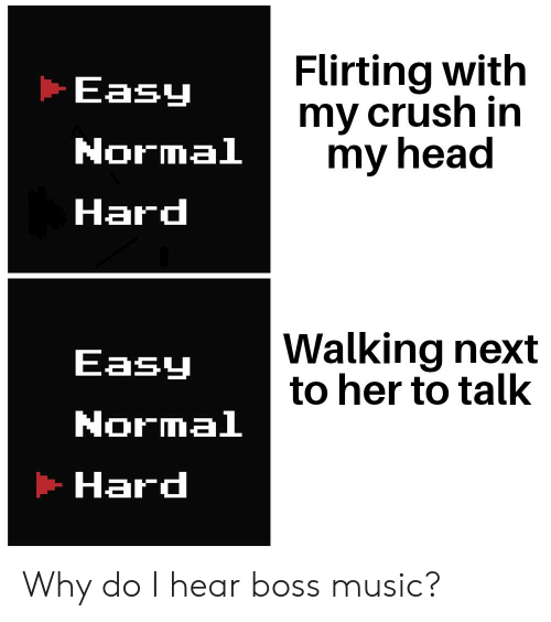 Crush, Head, and Music: Flirting with  my crush in  my head  Easy  Normal  Hard  Walking next  to her to talk  Easy  Normal  Hard Why do I hear boss music?