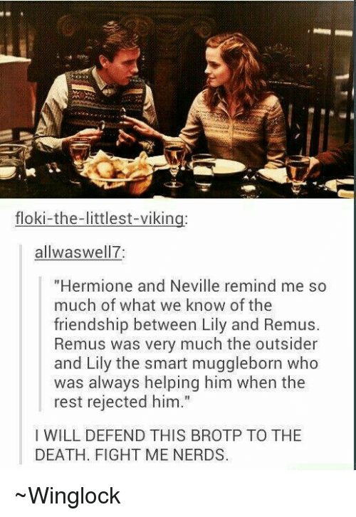 """lilies: floki-the-littlest-viking:  allwas well 7  """"Hermione and Neville remind me so  much of what we know of the  friendship between Lily and Remus.  Remus was very much the outsider  and Lily the smart muggleborn who  was always helping him when the  rest rejected him.""""  I WILL DEFEND THIS BROTP TO THE  DEATH. FIGHT ME NERDS. ~Winglock"""