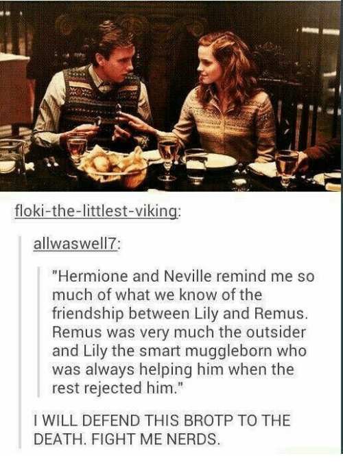 """lilies: floki-the-littlest-viking:  allwaswell7:  """"Hermione and Neville remind me so  much of what we know of the  friendship between Lily and Remus.  Remus was very much the outsider  and Lily the smart muggleborn who  was always helping him when the  rest rejected him.""""  I WILL DEFEND THIS BROTP TO THE  DEATH. FIGHT ME NERDS."""