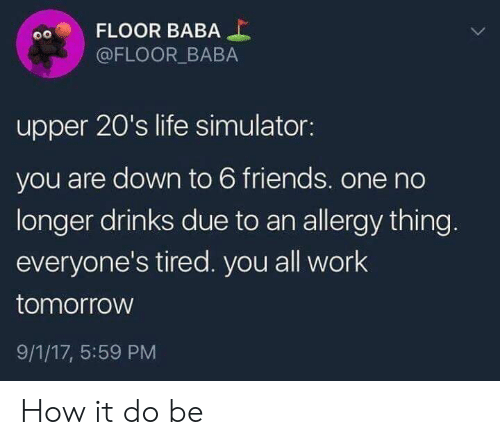 Friends, Life, and Work: FLOOR BABA  @FLOOR BABA  upper 20's life simulator:  you are down to 6 friends. one no  longer drinks due to an allergy thing.  everyone's tired. you all work  tomorrow  9/1/17, 5:59 PM How it do be
