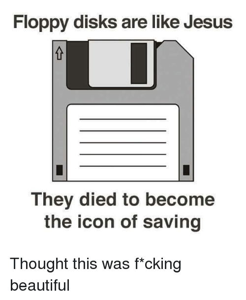 Dank Christian: Floppy disks are like Jesus  They died to become  the icon of saving Thought this was f*cking beautiful