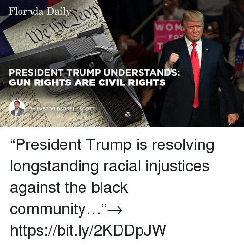 """Community, Black, and Florida: Florida Daily  FOP  PRESIDENT TRUMP UNDERSTANDS:  GUN RIGHTS ARE CIVIL RIGHTS  BY PASTOR DARRELL """"President Trump is resolving longstanding racial injustices against the black community…""""→ https://bit.ly/2KDDpJW"""