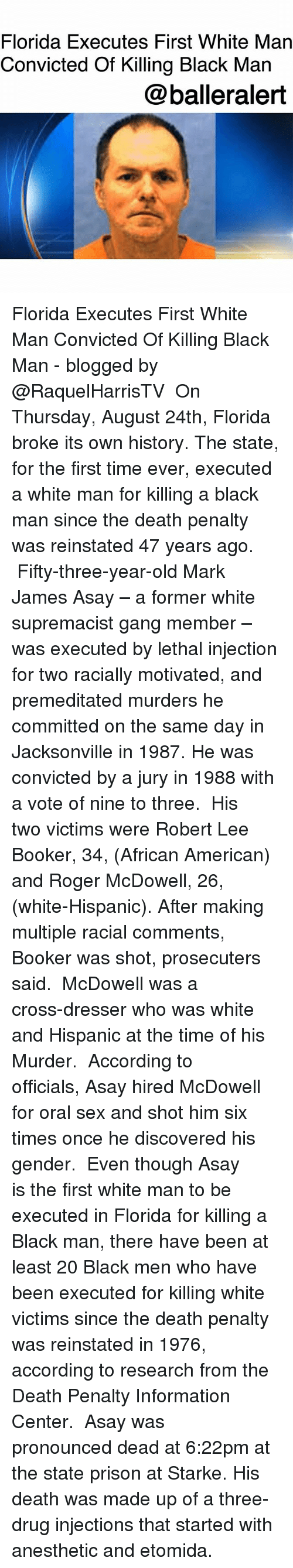 Centere: Florida Executes First White Man  Convicted Of Killing Black Man  @balleralert Florida Executes First White Man Convicted Of Killing Black Man - blogged by @RaquelHarrisTV ⠀⠀⠀⠀⠀⠀⠀ On Thursday, August 24th, Florida broke its own history. The state, for the first time ever, executed a white man for killing a black man since the death penalty was reinstated 47 years ago. ⠀⠀⠀⠀⠀⠀⠀ Fifty-three-year-old Mark James Asay – a former white supremacist gang member – was executed by lethal injection for two racially motivated, and premeditated murders he committed on the same day in Jacksonville in 1987. He was convicted by a jury in 1988 with a vote of nine to three. ⠀⠀⠀⠀⠀⠀⠀ His two victims were Robert Lee Booker, 34, (African American) and Roger McDowell, 26, (white-Hispanic). After making multiple racial comments, Booker was shot, prosecuters said. ⠀⠀⠀⠀⠀⠀⠀ McDowell was a cross-dresser who was white and Hispanic at the time of his Murder. ⠀⠀⠀⠀⠀⠀⠀ According to officials, Asay hired McDowell for oral sex and shot him six times once he discovered his gender. ⠀⠀⠀⠀⠀⠀⠀ Even though Asay is the first white man to be executed in Florida for killing a Black man, there have been at least 20 Black men who have been executed for killing white victims since the death penalty was reinstated in 1976, according to research from the Death Penalty Information Center. ⠀⠀⠀⠀⠀⠀⠀ Asay was pronounced dead at 6:22pm at the state prison at Starke. His death was made up of a three-drug injections that started with anesthetic and etomida.