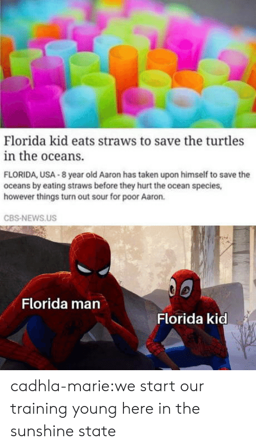 cbs news: Florida kid eats straws to save the turtles  in the oceans.  FLORIDA, USA 8 year old Aaron has taken upon himself to save the  oceans by eating straws before they hurt the ocean species,  however things turn out sour for poor Aaron.  CBS-NEWS.US  Florida man  Florida kid cadhla-marie:we start our training young here in the sunshine state