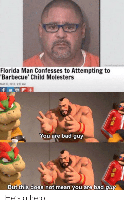 Bad, Florida Man, and Florida: Florida Man Confesses to Attempting to  Barbecue' Child Molesters  MAY 07, 2018-957 AM  You are bad guy  But this does not mean you are bad guy He's a hero