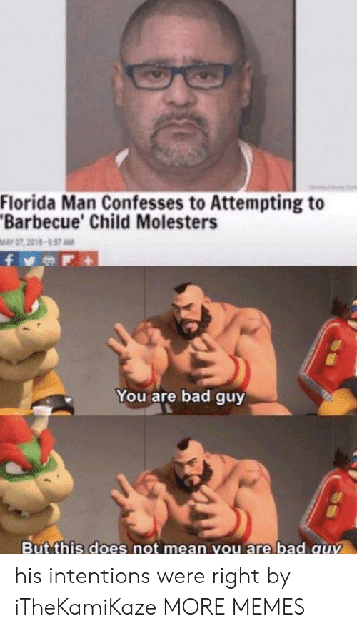 Bad, Dank, and Florida Man: Florida Man Confesses to Attempting to  Barbecue' Child Molesters  MAY 07, 2018-957 AM  You are bad guy  But this does not mean you are bad quv his intentions were right by iTheKamiKaze MORE MEMES
