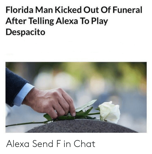 funeral: Florida Man Kicked Out Of Funeral  After Telling Alexa To Play  Despacito Alexa Send F in Chat