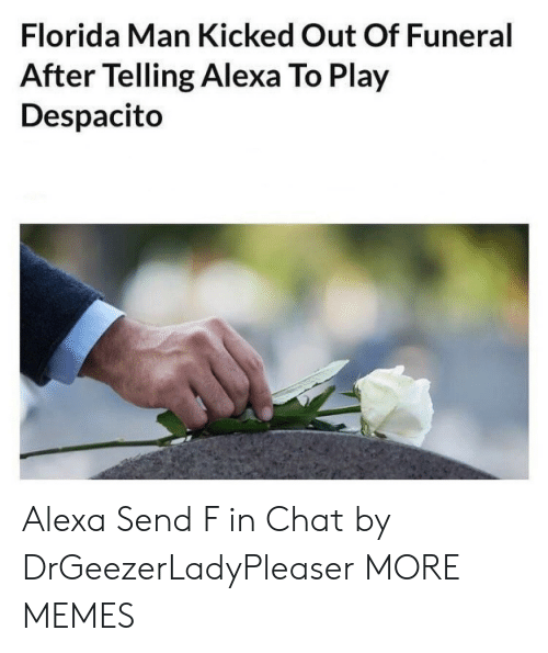 funeral: Florida Man Kicked Out Of Funeral  After Telling Alexa To Play  Despacito Alexa Send F in Chat by DrGeezerLadyPleaser MORE MEMES
