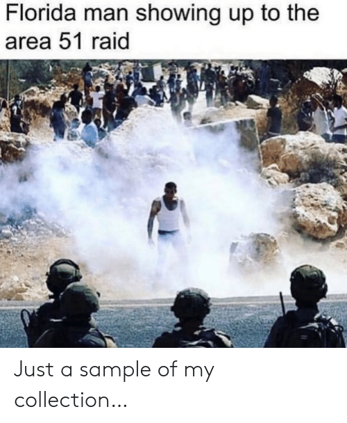 Area 51 Raid: Florida man showing up to the  area 51 raid Just a sample of my collection…