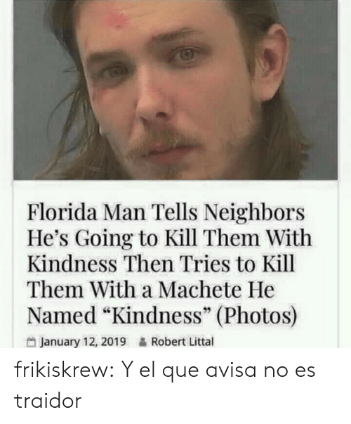 """Florida Man, Gif, and Tumblr: Florida Man Tells Neighbors  He's Going to Kill Them With  Kindness Then Tries to Kill  Them With a Machete He  Named """"Kindness"""" (Photos)  January 12, 2019&Robert Littal frikiskrew:    Y el que avisa no es traidor"""