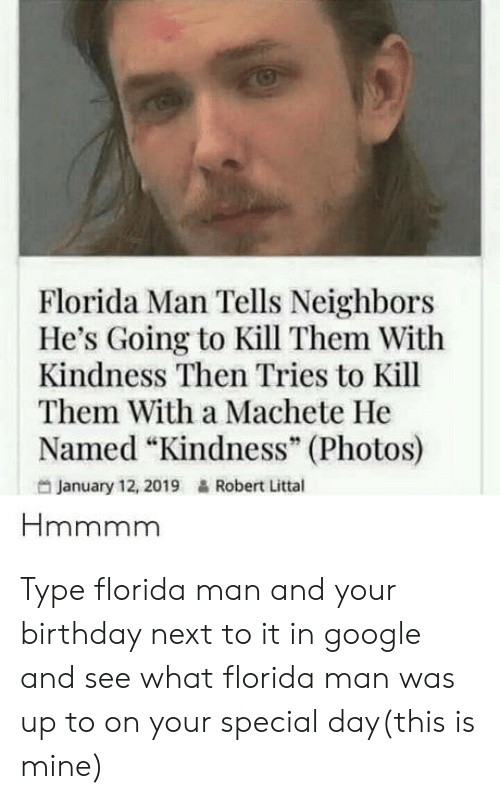 """Birthday, Florida Man, and Google: Florida Man Tells Neighbors  He's Going to Kill Them With  Kindness Then Tries to Kill  Them With a Machete He  Named """"Kindness"""" (Photos)  95  January 12, 2019  Robert Littal Type florida man and your birthday next to it in google and see what florida man was up to on your special day(this is mine)"""