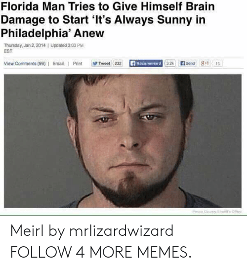 Its Always Sunny In: Florida Man Tries to Give Himself Brain  Damage to Start 'It's Always Sunny in  Philadelphia' Anew  Thursday, Jan 2, 2014  EST  Updated 3:03 PM  View Comments (99) Email Print  Recommend 3.2  E Send 8+1  Tweet 232  13  PHo Couy Bhans Offi Meirl by mrlizardwizard FOLLOW 4 MORE MEMES.