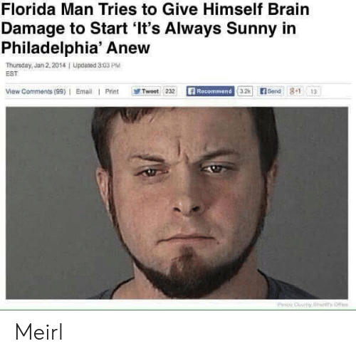 Its Always Sunny In: Florida Man Tries to Give Himself Brairn  Damage to Start 'It's Always Sunny in  Philadelphia' Anew  Thursday, Jan 2,2014I Updated 3:03 PlM  EST  View Comments (99)   Email  Print  感Tweet 232  Recommend  32Send 81 13 Meirl