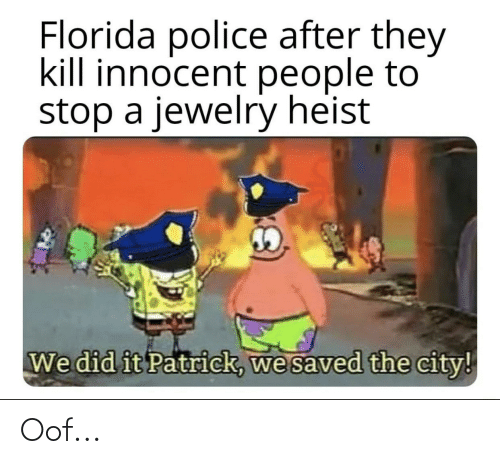 We Did It Patrick We Saved The City: Florida police after they  kill innocent people to  stop a jewelry heist  We did it Patrick, we saved the city! Oof...