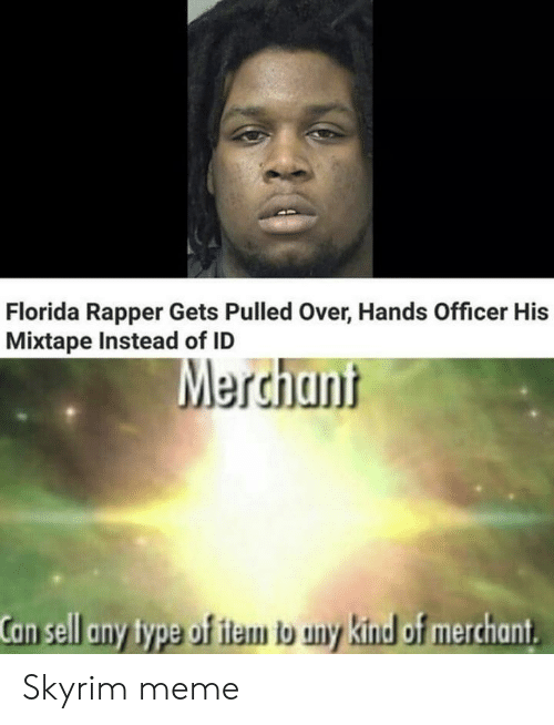 Skyrim Meme: Florida Rapper Gets Pulled Over, Hands Officer His  Mixtape Instead of ID  Merchant  Can sell any type of item to uny kind of merchant Skyrim meme