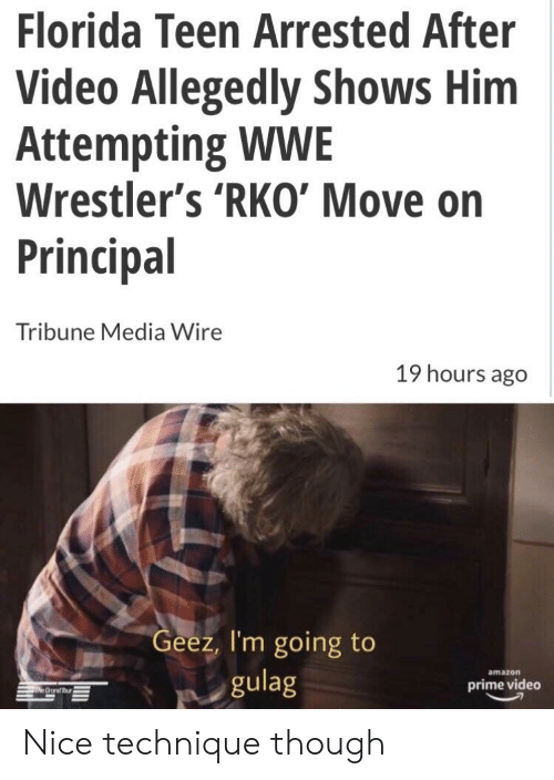 wwe wrestlers: Florida Teen Arrested After  Video Allegedly Shows Him  Attempting WWE  Wrestler's 'RKO' Move on  Principal  Tribune Media Wire  19 hours ago  Geez, I'm going to  gulag  amazon  prime video Nice technique though