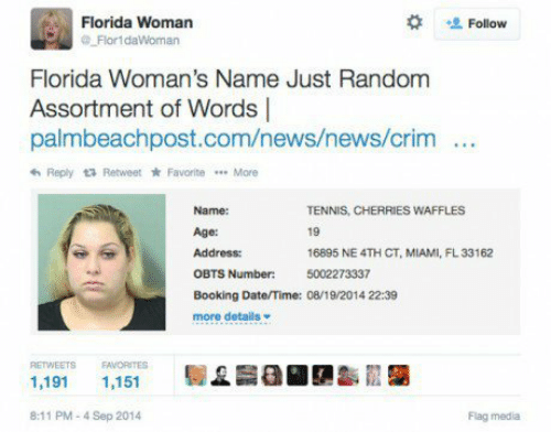 waffles: Florida Woman  Flor1daWoman  Follow  Florida Woman's Name Just Random  Assortment of Words |  palmbeachpost.com/news/news/crim  Reply Retweet * Favorite More  Name:  Age:  Address:  OBTS  Booking Date/Time: 08/19 2014 22:39  more details  TENNIS, CHERRIES WAFFLES  19  16895 NE 4TH CT, MIAMI, FL33162  5002273337  Number:  RETWEETS EAVORITES  1,191 1,151  8:11 PM-4 Sep 2014  Flag media