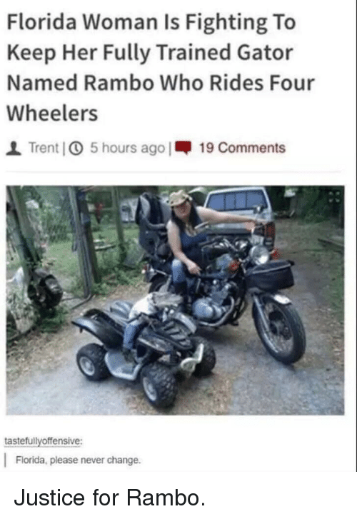Rambo: Florida Woman Is Fighting To  Keep Her Fully Trained Gator  Named Rambo Who Rides Four  Wheelers  I Trent] 5 hours ago |-19 Comments  tastefullyoffensive:  Florida, please never change. Justice for Rambo.