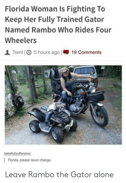 Rambo: Florida Woman Is Fighting To  Keep Her Fully Trained Gator  Named Rambo Who Rides Four  Wheelers  | Trent] ① 5 hours ago 1-19 Comments  tastefullvoffensive:  Florida, please never change. Leave Rambo the Gator alone