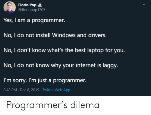 Laptop: Florin Pop  @florinpop1705  Yes, I am a programmer.  No, I do not install Windows and drivers.  No, I don't know what's the best laptop for you.  No, I do not know why your internet is laggy.  I'm sorry. I'm just a programmer.  8:48 PM - Dec 8, 2019 · Twitter Web App Programmer's dilema