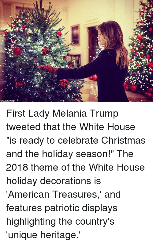 "Melania Trump: @FLOTUS/Twitter First Lady Melania Trump tweeted that the White House ""is ready to celebrate Christmas and the holiday season!"" The 2018 theme of the White House holiday decorations is 'American Treasures,' and features patriotic displays highlighting the country's 'unique heritage.'"