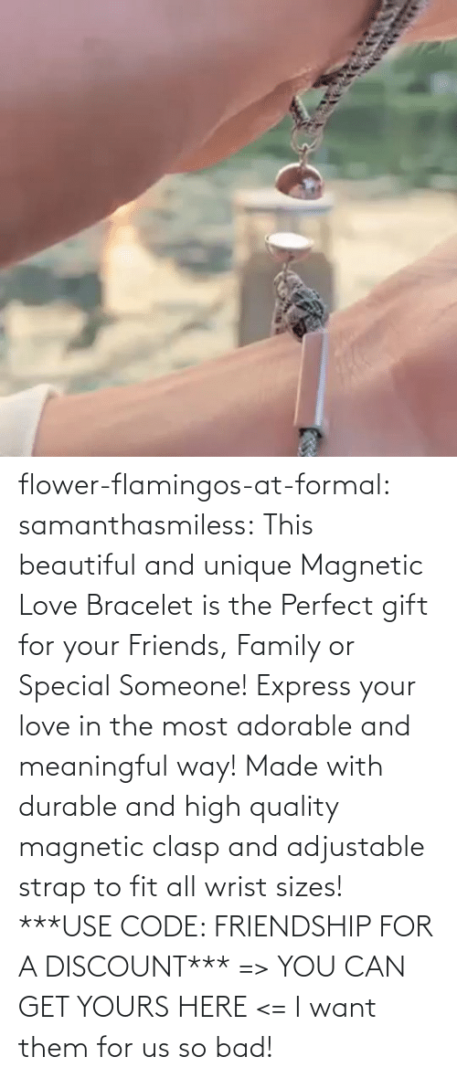 someone: flower-flamingos-at-formal: samanthasmiless:  This beautiful and unique Magnetic Love Bracelet is the Perfect gift for your Friends, Family or Special Someone! Express your love in the most adorable and meaningful way! Made with durable and high quality magnetic clasp and adjustable strap to fit all wrist sizes!  ***USE CODE: FRIENDSHIP FOR A DISCOUNT*** => YOU CAN GET YOURS HERE <=    I want them for us so bad!