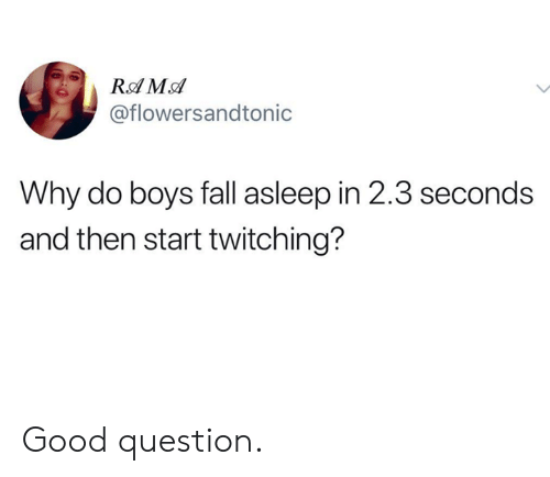 Dank, Fall, and Good: @flowersandtonic  Why do boys fall asleep in 2.3 seconds  and then start twitching? Good question.