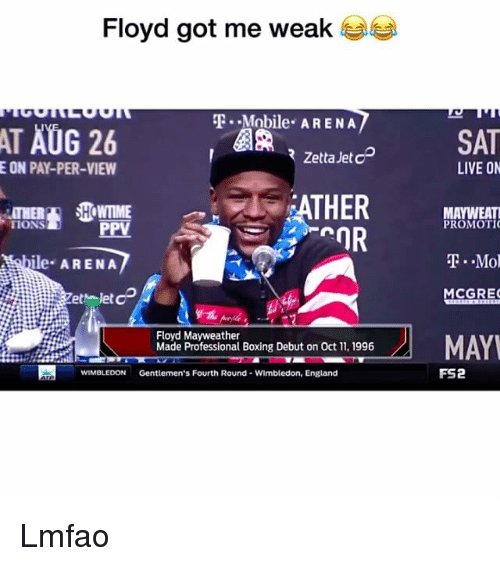 Boxing, England, and Floyd Mayweather: Floyd got me weak  T.-Mobile. ARENA  ta SAT  ATHER BAT  RZetta Jet cD  E ON PAY-PER-VIEW  LIVE ON  TIONS  PPV  PROMOTIC  ile ARENA  TMol  MCGRE  let  Floyd Mayweather  Made Professional Boxing Debut on Oct 11, 1996  Paywelthar Boving Debut on Oct 1, 196MAY  MAY  WIMBLEDON  Gentlemen's Fourth Round- Wimbledon, England  FS2 Lmfao