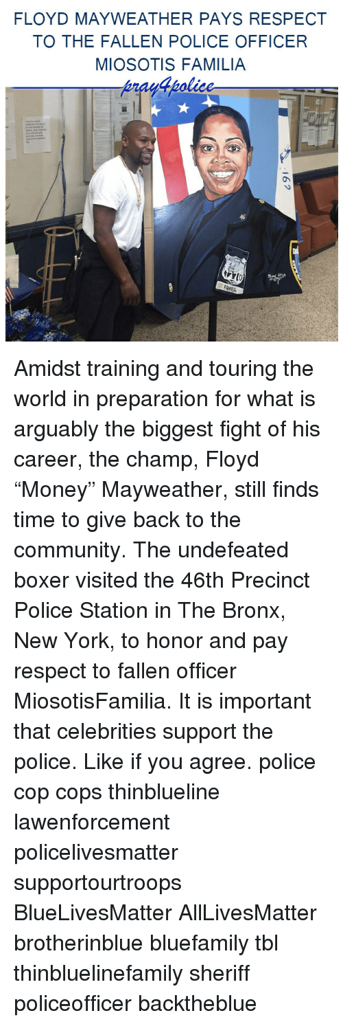 """All Lives Matter, Community, and Floyd Mayweather: FLOYD MAYWEATHER PAYS RESPECT  TO THE FALLEN POLICE OFFICER  MIOSOTIS FAMILIA  46 Amidst training and touring the world in preparation for what is arguably the biggest fight of his career, the champ, Floyd """"Money"""" Mayweather, still finds time to give back to the community. The undefeated boxer visited the 46th Precinct Police Station in The Bronx, New York, to honor and pay respect to fallen officer MiosotisFamilia. It is important that celebrities support the police. Like if you agree. police cop cops thinblueline lawenforcement policelivesmatter supportourtroops BlueLivesMatter AllLivesMatter brotherinblue bluefamily tbl thinbluelinefamily sheriff policeofficer backtheblue"""