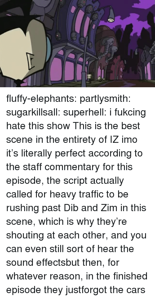 the script: fluffy-elephants: partlysmith:  sugarkillsall:  superhell: i fukcing hate this show This is the best scene in the entirety of IZ imo it's literally perfect  according to the staff commentary for this episode, the script actually called for heavy traffic to be rushing past Dib and Zim in this scene, which is why they're shouting at each other, and you can even still sort of hear the sound effectsbut then, for whatever reason, in the finished episode they justforgot the cars