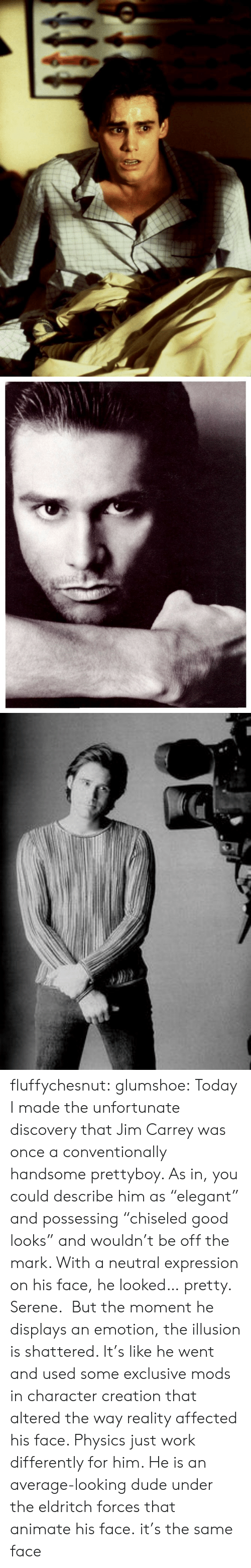 """Good Looks: fluffychesnut:  glumshoe:  Today I made the unfortunate discovery that Jim Carrey was once a conventionally handsome prettyboy. As in, you could describe him as""""elegant"""" and possessing""""chiseled good looks"""" and wouldn't be off the mark. With a neutral expression on his face, he looked… pretty. Serene. But the moment he displays an emotion, the illusion is shattered. It's like he went and used some exclusive mods in character creation that altered the way reality affected his face. Physics just work differently for him. He is an average-looking dude under the eldritch forces that animate his face.  it's the same face"""