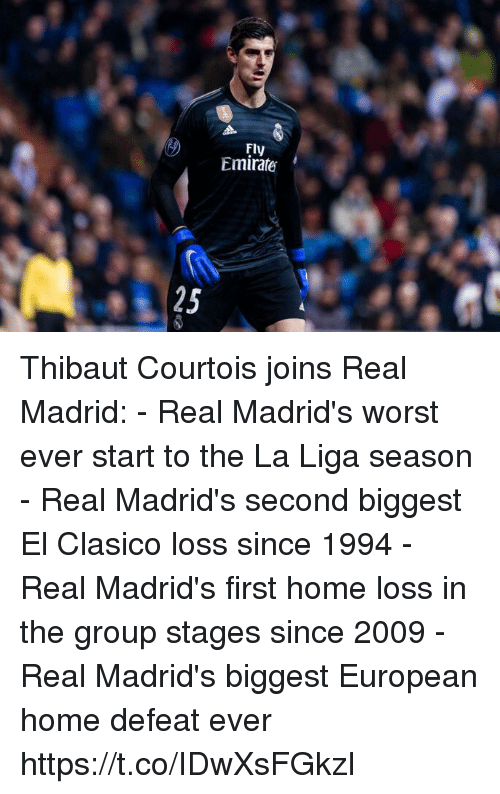 courtois: Fly  Emirate  25 Thibaut Courtois joins Real Madrid:  - Real Madrid's worst ever start to the La Liga season  - Real Madrid's second biggest El Clasico loss since 1994 - Real Madrid's first home loss in the group stages since 2009 - Real Madrid's biggest European home defeat ever https://t.co/IDwXsFGkzI