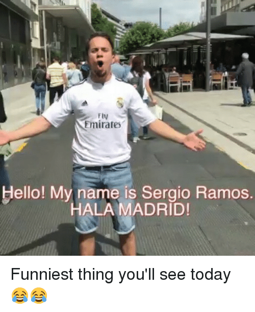 Memes, Emirates, and Today: Fly  Emirates  ello! My name is Sergio Ramos.  HALA MADRID! Funniest thing you'll see today 😂😂
