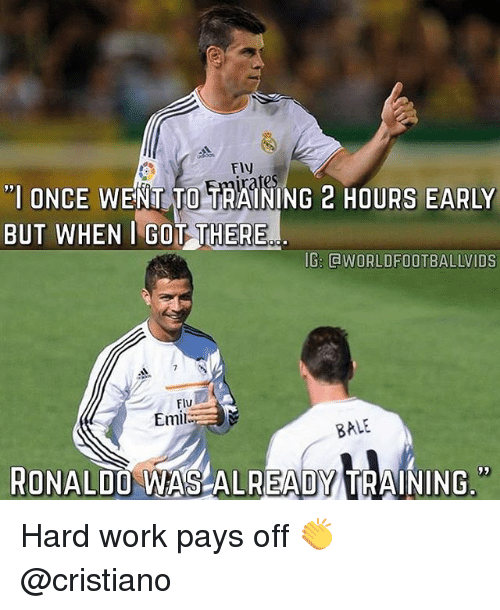 """hardly working: Fly  """"I ONCE WENT TO TRAINING 2 HOURS EARLY  BUT WHEN I GOT THERE  IG: @WORLDFOOTBALLVIDS  FIu  Emil  BALE  RONALDO WAS ALREADY TRAINING"""" Hard work pays off 👏 @cristiano"""