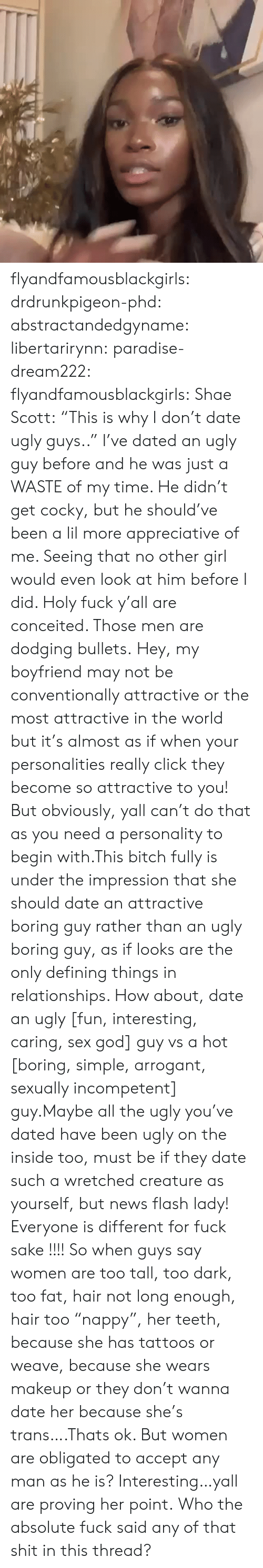 "No Other: flyandfamousblackgirls:  drdrunkpigeon-phd:  abstractandedgyname:  libertarirynn:  paradise-dream222:  flyandfamousblackgirls:  Shae Scott: ""This is why I don't date ugly guys..""  I've dated an ugly guy before and he was just a WASTE of my time. He didn't get cocky, but he should've been a lil more appreciative of me. Seeing that no other girl would even look at him before I did.   Holy fuck y'all are conceited. Those men are dodging bullets.    Hey, my boyfriend may not be conventionally attractive or the most attractive in the world but it's almost as if when your personalities really click they become so attractive to you! But obviously, yall can't do that as you need a personality to begin with.This bitch fully is under the impression that she should date an attractive boring guy rather than an ugly boring guy, as if looks are the only defining things in relationships. How about, date an ugly [fun, interesting, caring, sex god] guy vs a hot [boring, simple, arrogant, sexually incompetent] guy.Maybe all the ugly you've dated have been ugly on the inside too, must be if they date such a wretched creature as yourself, but news flash lady! Everyone is different for fuck sake !!!!  So when guys say women are too tall, too dark, too fat, hair not long enough, hair too ""nappy"", her teeth, because she has tattoos or weave, because she wears makeup or they don't wanna date her because she's trans….Thats ok. But women are obligated to accept any man as he is? Interesting…yall are proving her point.  Who the absolute fuck said any of that shit in this thread?"