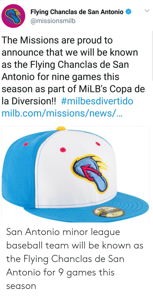 Baseball, News, and Games: Flying Chanclas de San Antonio  @missionsmilb  The Missions are proud to  announce that we will be known  as the Flying Chanclas de San  Antonio for nine games this  season as part of MiLB's Copa de  la Diversion!! #milbesdivertido  milb.com/missions/newS/... San Antonio minor league baseball team will be known as the Flying Chanclas de San Antonio for 9 games this season