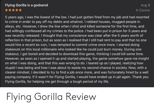 Teared Up: Flying Gorilla is a godsend  Aug 8  X-Convic  5 years ago, I was the lowest of the low. I had just gotten fired from my job and had resorted  to crime in order to pay off my debts and whatnot. I robbed houses, mugged people in  alleys, etc. However, I drew the line when I shot and killed someone for the first time, and  had willingly confessed all my crimes to the police. I had been put in prison for 5 years and  was recently released. I thought that my conscience was clear after the 5 years worth of  reflection in that prison, but as soon as I realised that I still had rent to pay and that no one  would hire a recent ex-con, I was tempted to commit crime once more. I started doing  stakeouts on this local millionaire who looked like he could just burn money. During one  stakeout, I got bored and decided to download this game, thinking I could kill some time.  However, as soon as I opened it up and started playing, the game somehow gave me insight  on what I was doing, and that this was wrong to do. I teared up as I played, realizing how  stupid I was being and how I was about to waste my second chance in society. Now, with a  clearer mindset, I decided to try to find a job once more, and was fortunately hired by a well  paying company. If it wasn't for Flying Gorilla, I would have ended up in jail again. Thank you  Flying Gorilla, for helping me get through a tough period of my life. Flying Gorilla Review