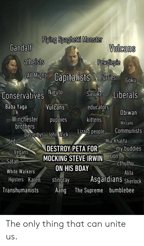 mocking: Flying Spaghetd Monster  Gandalf  Vulcans  atheists  aists furtes  All Might  Conservatives atuto  Vulcans  Sasuke Liberals  educators  kittens  Baba Yaga  Obiwan  Winchester puppies  Wiccans  brothers  passetys John Wick Litad people Communists  Mia Khalifa  egans  Satan  White Walkers  Hipsters Karen tingray  DESTROY PETAFOR  MOCKING STEVE IRWINb  my-buddies  cthulhu  Alita  ON HIS BDAY  Asgardians Sherlock  Transhumanists Aang The Supreme bumblebee The only thing that can unite us.
